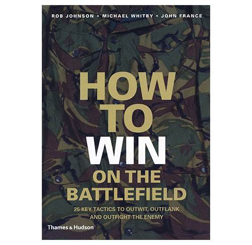 How to Win on the Battlefield - 25 Key Tactics to Outwit, Outflank and Outfight the Enemy