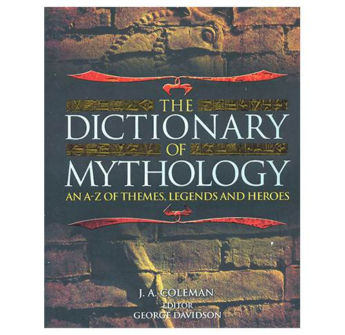 The Dictionary of Mythology - An A-Z of Themes, Legends and Heroes