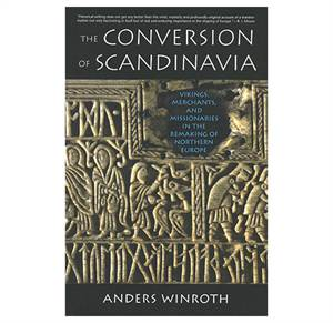 The Conversion of Scandinavia - Vikings, Merchants, and Missionaries in the Remaking of Northern Eu