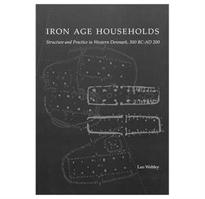 Iron Age Households - Structure and Practice in Westerne Denmark, 500 BC - AD 200